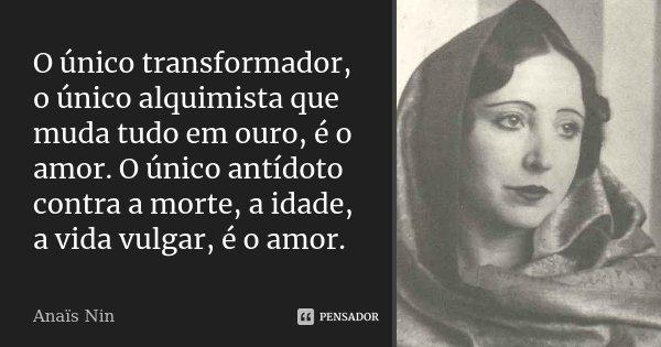 O único transformador, o único alquimista que muda tudo em ouro, é o amor. O único antídoto contra a morte, a idade, a vida vulgar, é o amor.... Frase de Anaïs Nin.