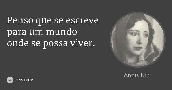 Penso que se escreve para um mundo onde se possa viver.... Frase de Anaïs Nin.