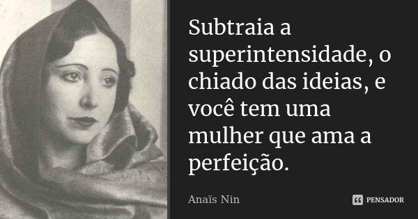 Subtraia a superintensidade, o chiado das idéias, e você tem uma mulher que ama a perfeição.... Frase de Anaïs Nin.