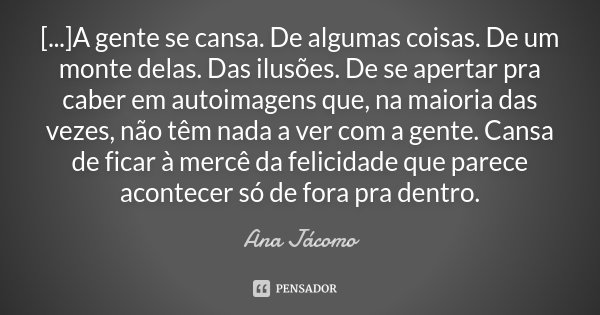 [...]A gente se cansa. De algumas coisas. De um monte delas. Das ilusões. De se apertar pra caber em autoimagens que, na maioria das vezes, não têm nada ... Frase de Ana Jácomo.