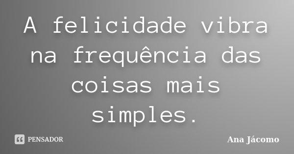A felicidade vibra na frequência das coisas mais simples.... Frase de Ana Jácomo.