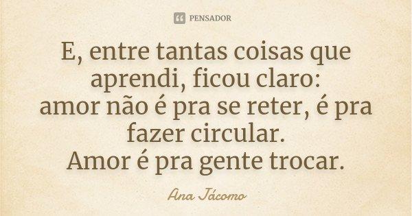 E, entre tantas coisas que aprendi, ficou claro: amor não é pra se reter, é pra fazer circular. Amor é pra gente trocar.... Frase de Ana Jácomo.