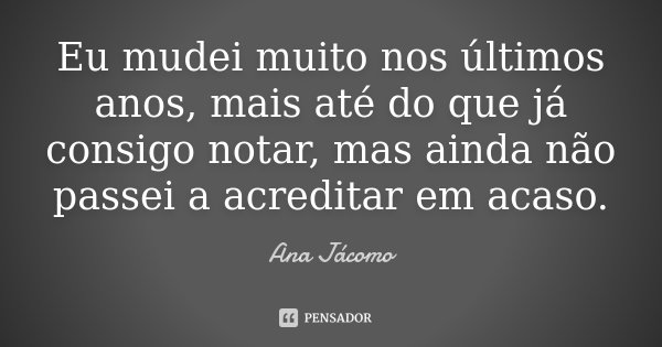 Eu mudei muito nos últimos anos, mais até do que já consigo notar, mas ainda não passei a acreditar em acaso.... Frase de Ana Jácomo.