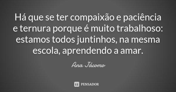 Há que se ter compaixão e paciência e ternura porque é muito trabalhoso: estamos todos juntinhos, na mesma escola, aprendendo a amar.... Frase de Ana Jácomo.