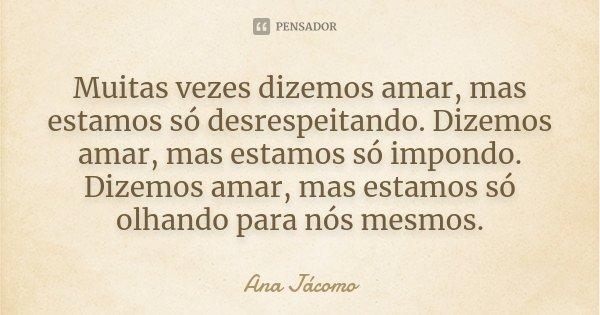 Muitas vezes dizemos amar, mas estamos só desrespeitando. Dizemos amar, mas estamos só impondo. Dizemos amar, mas estamos só olhando para nós mesmos.... Frase de Ana Jacomo.