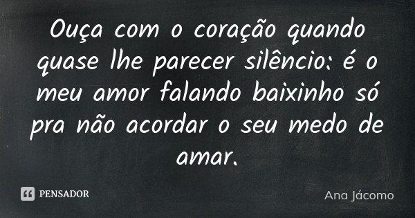 Ouça com o coração quando quase lhe parecer silêncio: é o meu amor falando baixinho só pra não acordar o seu medo de amar.... Frase de Ana Jácomo.