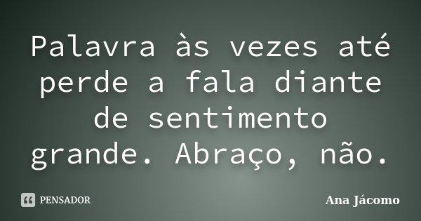Palavra às vezes até perde a fala diante de sentimento grande. Abraço, não.... Frase de Ana Jácomo.