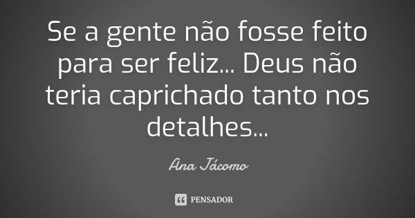 Se a gente não fosse feito para ser feliz... Deus não teria caprichado tanto nos detalhes...... Frase de Ana Jácomo.