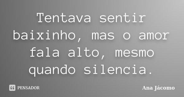 Tentava sentir baixinho, mas o amor fala alto, mesmo quando silencia.... Frase de Ana Jácomo.