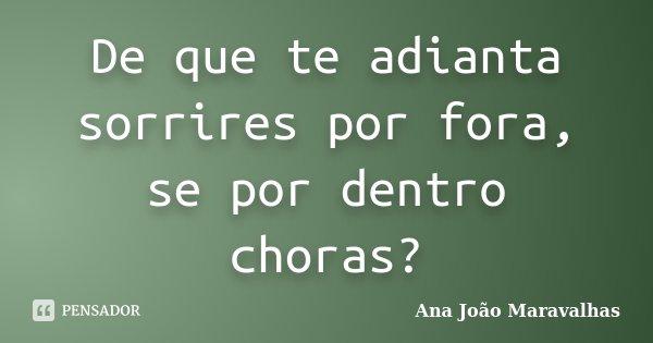 De que te adianta sorrires por fora, se por dentro choras?... Frase de Ana João Maravalhas.