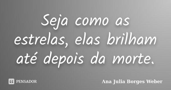 Seja como as estrelas, elas brilham até depois da morte.... Frase de Ana Julia Borges Weber.