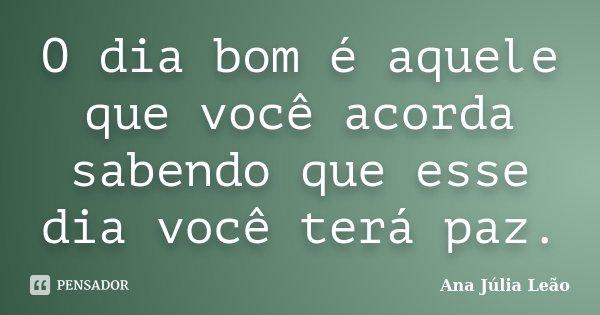 O dia bom é aquele que você acorda sabendo que esse dia você terá paz.... Frase de Ana Júlia Leão.