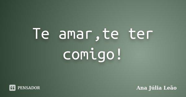 Te amar,te ter comigo!... Frase de Ana Júlia Leão.