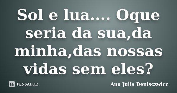 Sol e lua.... Oque seria da sua,da minha,das nossas vidas sem eles?... Frase de Ana Julia Denisczwicz.