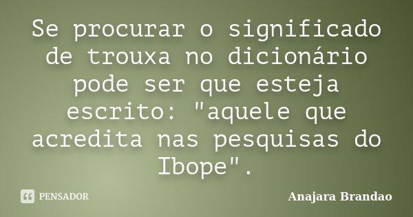 """Se procurar o significado de trouxa no dicionário pode ser que esteja escrito: """"aquele que acredita nas pesquisas do Ibope"""".... Frase de Anajara Brandao."""