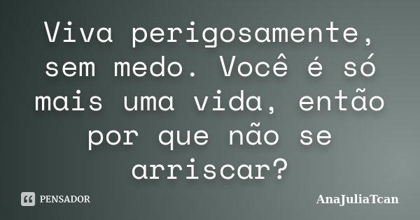 Viva perigosamente, sem medo, você é só mais uma vida, então..por quê não se arriscar?... Frase de AnaJuliaTcan.