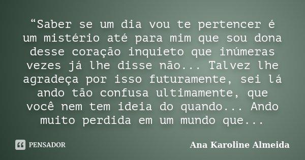 """""""Saber se um dia vou te pertencer é um mistério até para mim que sou dona desse coração inquieto que inúmeras vezes já lhe disse não... Talvez lhe agradeça por ... Frase de Ana Karoline Almeida."""
