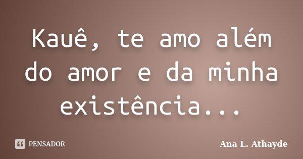 Kauê, te amo além do amor e da minha existência...... Frase de Ana L. Athayde.
