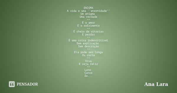 ENIGMA A vida e uma ''eternidade'' Um enigma Uma verdade ~~ É o amor É o sofrimento ~~ É cheio de vitorias E perdas ~~ É uma coisa indescritível Sem explicação ... Frase de Ana Lara.