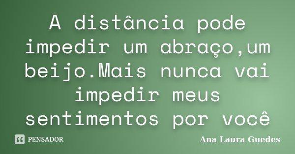 A distância pode impedir um abraço,um beijo.Mais nunca vai impedir meus sentimentos por você... Frase de Ana Laura Guedes.