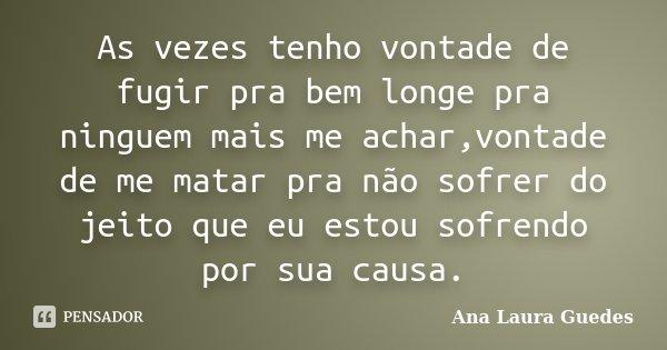 As vezes tenho vontade de fugir pra bem longe pra ninguem mais me achar,vontade de me matar pra não sofrer do jeito que eu estou sofrendo por sua causa.... Frase de Ana Laura Guedes.