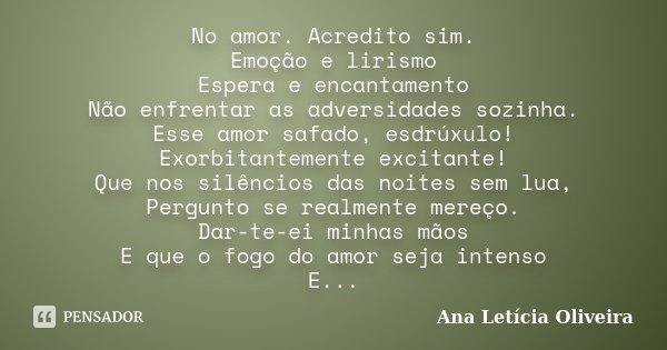 No amor. Acredito sim. Emoção e lirismo Espera e encantamento Não enfrentar as adversidades sozinha. Esse amor safado, esdrúxulo! Exorbitantemente excitante! Qu... Frase de Ana Leticia Oliveira.