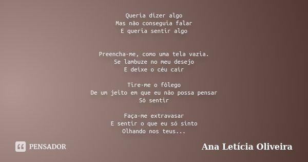 Queria dizer algo Mas não conseguia falar E queria sentir algo Preencha-me, como uma tela vazia. Se lambuze no meu desejo E deixe o céu cair Tire-me o fôlego De... Frase de Ana Letícia Oliveira.