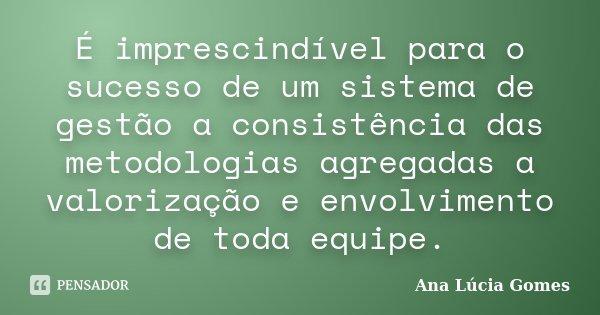 É imprescindível para o sucesso de um sistema de gestão a consistência das metodologias agregados a valorização e envolvimento de toda equipe.... Frase de Ana Lúcia Gomes.