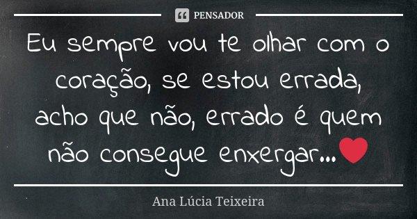 Eu sempre vou te olhar com o coração, se estou errada, acho que não, errado é quem não consegue enxergar...❤... Frase de Ana Lúcia Teixeira.