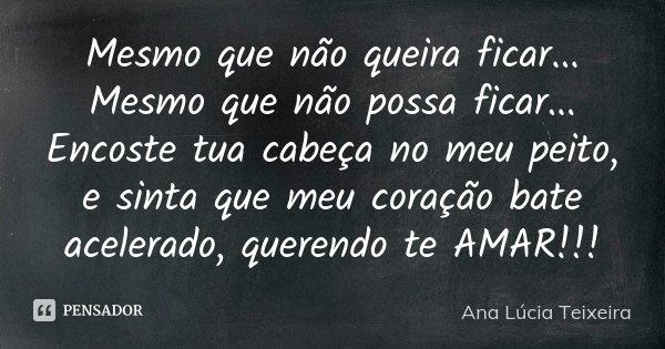 Mesmo que não queira ficar... Mesmo que não possa ficar... Encoste tua cabeça no meu peito, e sinta que meu coração bate acelerado, querendo te AMAR!!!... Frase de Ana Lúcia Teixeira.