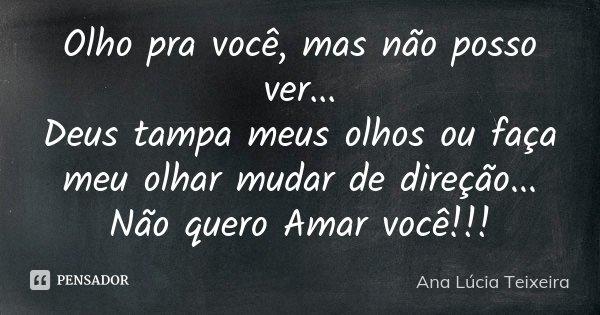 Olho pra você, mas não posso ver... Deus tampa meus olhos ou faça meu olhar mudar de direção... Não quero Amar você!!!... Frase de Ana Lúcia Teixeira.
