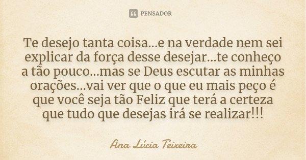 Te desejo tanta coisa...e na verdade nem sei explicar da força desse desejar...te conheço a tão pouco...mas se Deus escutar as minhas orações...vai ver que o qu... Frase de Ana Lúcia Teixeira.