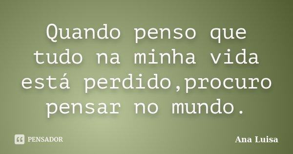Quando penso que tudo na minha vida está perdido,procuro pensar no mundo.... Frase de Ana Luisa.
