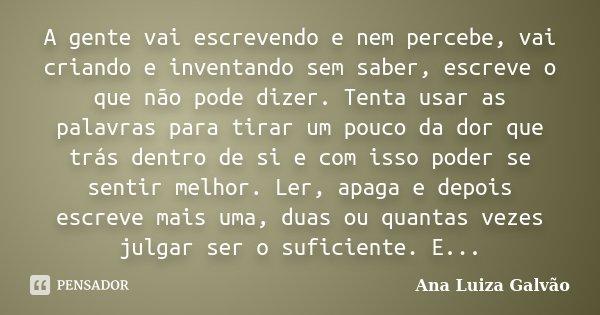 A gente vai escrevendo e nem percebe, vai criando e inventando sem saber, escreve o que não pode dizer. Tenta usar as palavras para tirar um pouco da dor que tr... Frase de Ana Luiza Galvão.