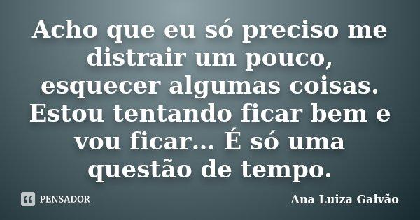 Acho que eu só preciso me distrair um pouco, esquecer algumas coisas. Estou tentando ficar bem e vou ficar… É só uma questão de tempo.... Frase de Ana Luiza Galvão.