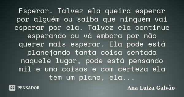 Esperar. Talvez ela queira esperar por alguém ou saiba que ninguém vai esperar por ela. Talvez ela continue esperando ou vá embora por não querer mais esperar. ... Frase de Ana Luiza Galvão.