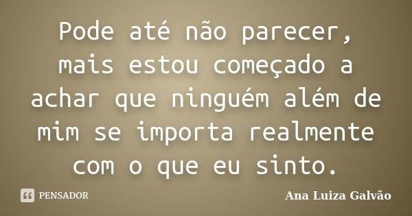 Pode até não parecer, mais estou começado a achar que ninguém além de mim se importa realmente com o que eu sinto.... Frase de Ana Luiza Galvão.