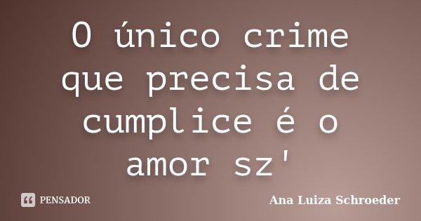 O único crime que precisa de cumplice é o amor sz'... Frase de Ana Luiza Schroeder.