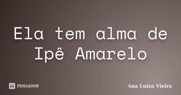 Ela tem alma de Ipê Amarelo... Frase de Ana Luiza Vieira.