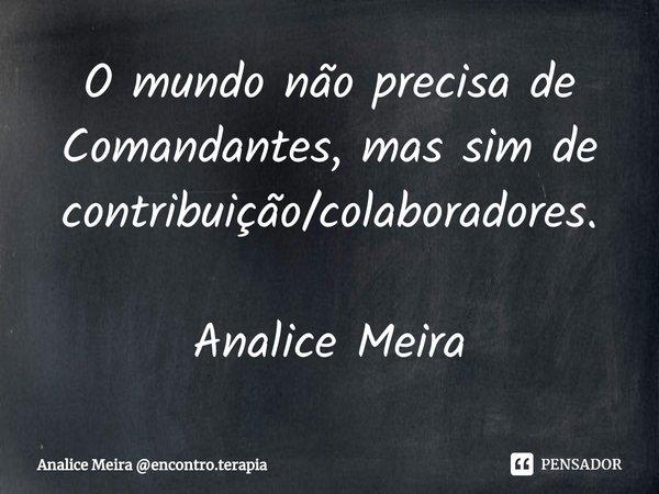 O mundo não precisa de Comandantes, mas sim de contribuição/colaboradores. Analice Meira... Frase de Analice Meira encontro.terapia.