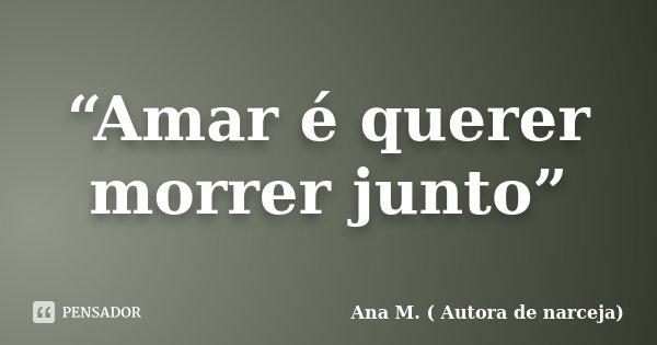 """""""Amar é querer morrer junto""""... Frase de Ana M. ( Autora de Narceja)."""