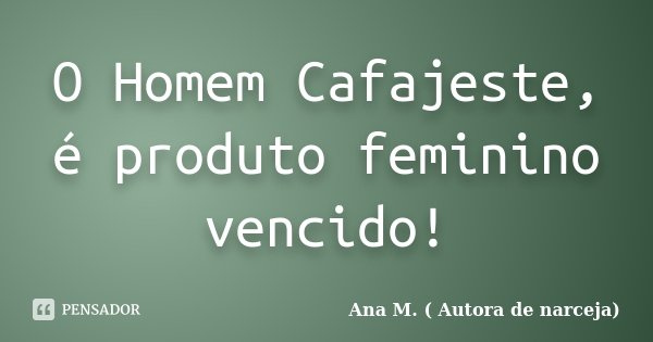 O Homem Cafajeste, é produto feminino vencido!... Frase de Ana M. ( Autora de narceja).