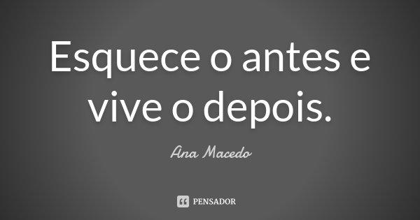 Esquece o antes e vive o depois.... Frase de Ana Macedo.