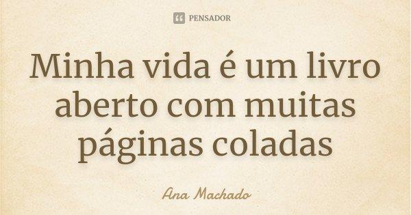 Minha vida é um livro aberto com muitas páginas coladas... Frase de Ana Machado.