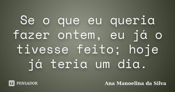 Se o que eu queria fazer ontem, eu já o tivesse feito; hoje já teria um dia.... Frase de Ana Manoelina da Silva.