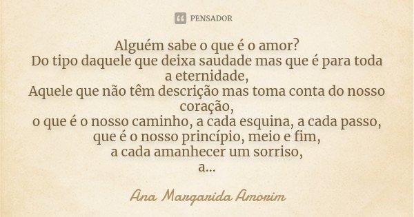 Alguém sabe o que é o amor? Do tipo daquele que deixa saudade mas que é para toda a eternidade, Aquele que não têm descrição mas toma conta do nosso coração, o ... Frase de Ana Margarida Amorim.