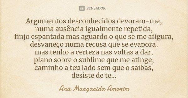 Argumentos desconhecidos devoram-me, numa ausência igualmente repetida, finjo espantada mas aguardo o que se me afigura, desvaneço numa recusa que se evapora, m... Frase de Ana Margarida Amorim.