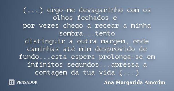 (...) ergo-me devagarinho com os olhos fechados e por vezes chego a recear a minha sombra...tento distinguir a outra margem, onde caminhas até mim desprovido de... Frase de Ana Margarida Amorim.