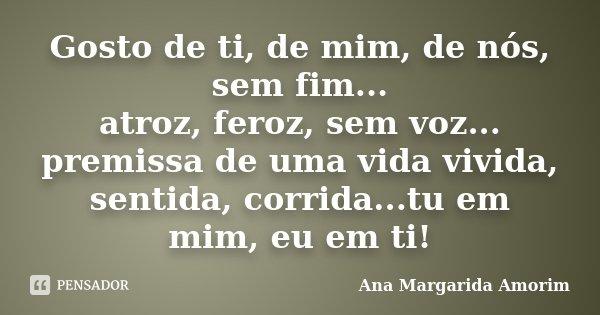 Gosto de ti, de mim, de nós, sem fim... atroz, feroz, sem voz... premissa de uma vida vivida, sentida, corrida...tu em mim, eu em ti!... Frase de Ana Margarida Amorim.