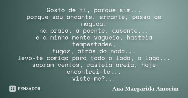 Gosto de ti, porque sim... porque sou andante, errante, passo de mágica, na praia, a poente, ausente... e a minha mente vagueia, hasteia tempestades, fugaz, atr... Frase de Ana Margarida Amorim.
